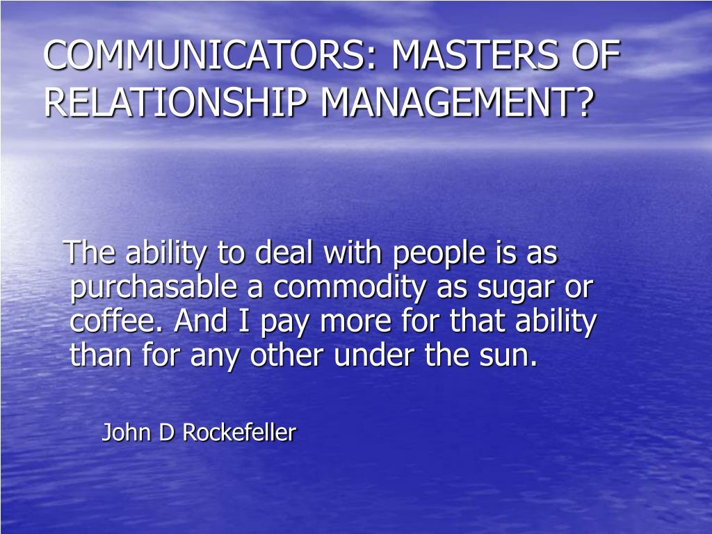 COMMUNICATORS: MASTERS OF RELATIONSHIP MANAGEMENT?