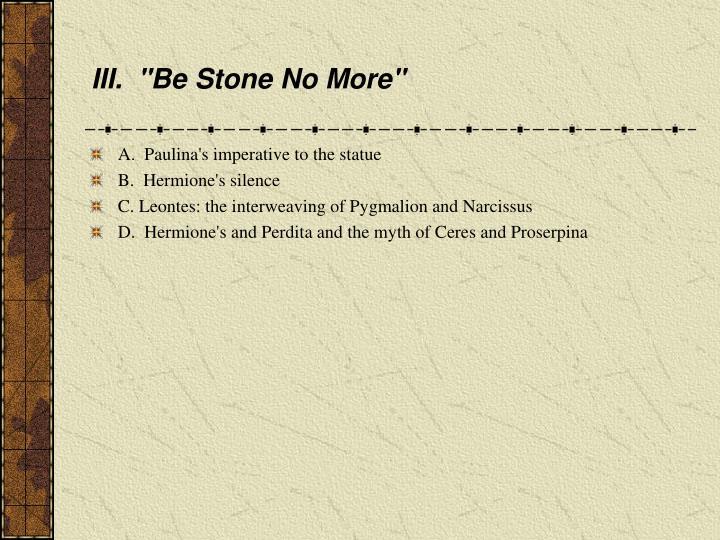"III.  ""Be Stone No More"""