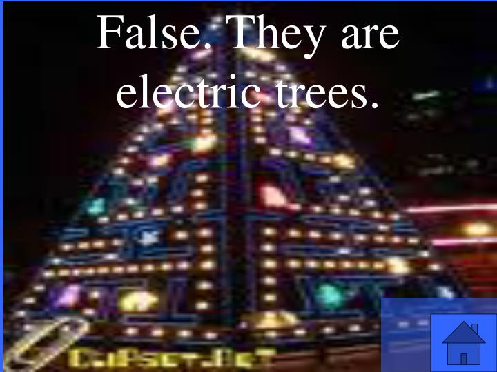 False. They are electric trees.