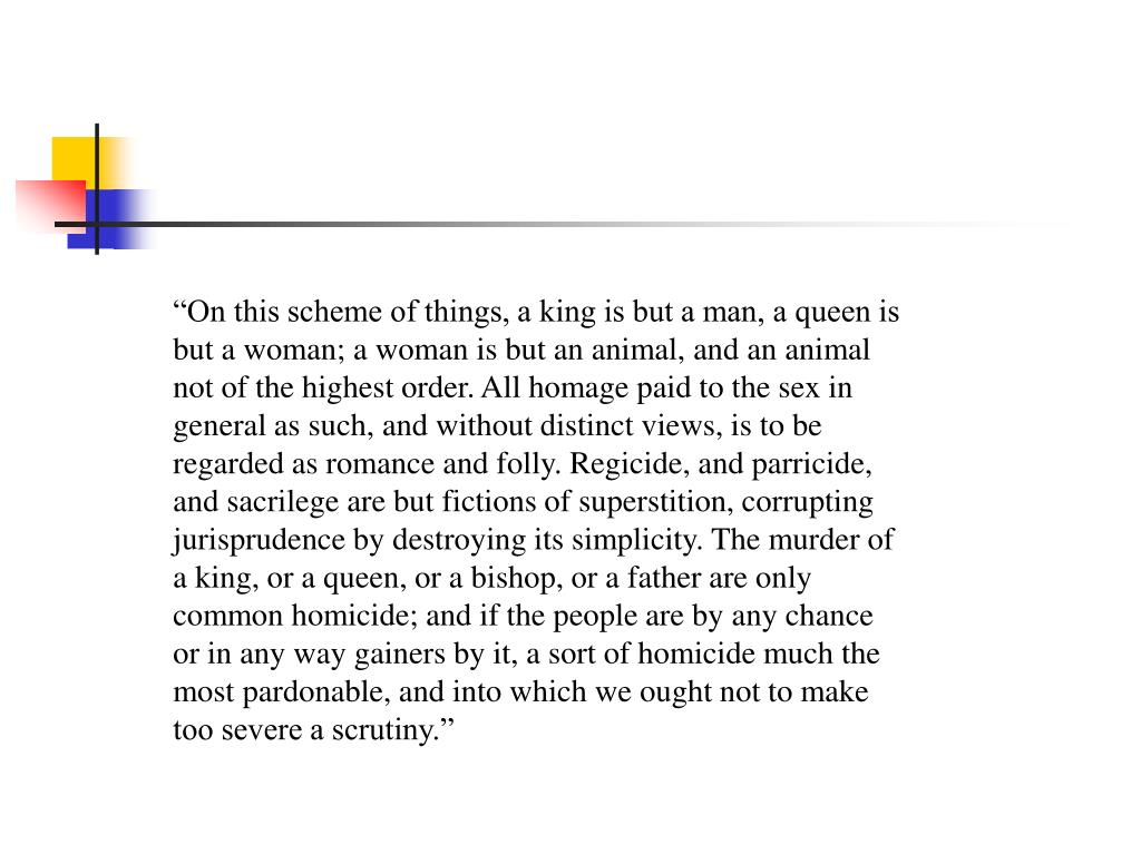 """""""On this scheme of things, a king is but a man, a queen is but a woman; a woman is but an animal, and an animal not of the highest order. All homage paid to the sex in general as such, and without distinct views, is to be regarded as romance and folly. Regicide, and parricide, and sacrilege are but fictions of superstition, corrupting jurisprudence by destroying its simplicity. The murder of a king, or a queen, or a bishop, or a father are only common homicide; and if the people are by any chance or in any way gainers by it, a sort of homicide much the most pardonable, and into which we ought not to make too severe a scrutiny."""""""