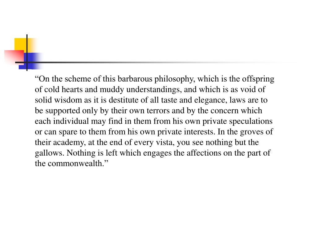 """""""On the scheme of this barbarous philosophy, which is the offspring of cold hearts and muddy understandings, and which is as void of solid wisdom as it is destitute of all taste and elegance, laws are to be supported only by their own terrors and by the concern which each individual may find in them from his own private speculations or can spare to them from his own private interests. In the groves of their academy, at the end of every vista, you see nothing but the gallows. Nothing is left which engages the affections on the part of the commonwealth."""""""