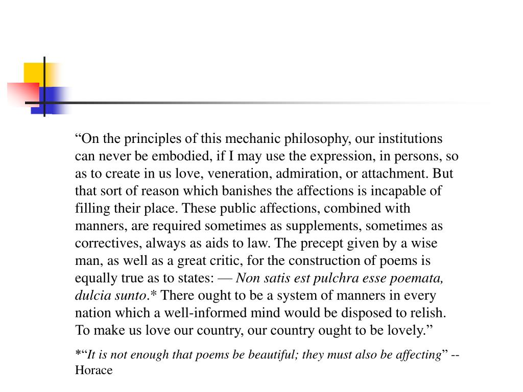 """""""On the principles of this mechanic philosophy, our institutions can never be embodied, if I may use the expression, in persons, so as to create in us love, veneration, admiration, or attachment. But that sort of reason which banishes the affections is incapable of filling their place. These public affections, combined with manners, are required sometimes as supplements, sometimes as correctives, always as aids to law. The precept given by a wise man, as well as a great critic, for the construction of poems is equally true as to states: —"""