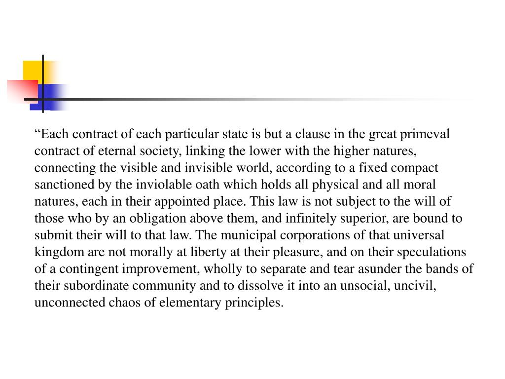 """""""Each contract of each particular state is but a clause in the great primeval contract of eternal society, linking the lower with the higher natures, connecting the visible and invisible world, according to a fixed compact sanctioned by the inviolable oath which holds all physical and all moral natures, each in their appointed place. This law is not subject to the will of those who by an obligation above them, and infinitely superior, are bound to submit their will to that law. The municipal corporations of that universal kingdom are not morally at liberty at their pleasure, and on their speculations of a contingent improvement, wholly to separate and tear asunder the bands of their subordinate community and to dissolve it into an unsocial, uncivil, unconnected chaos of elementary principles."""