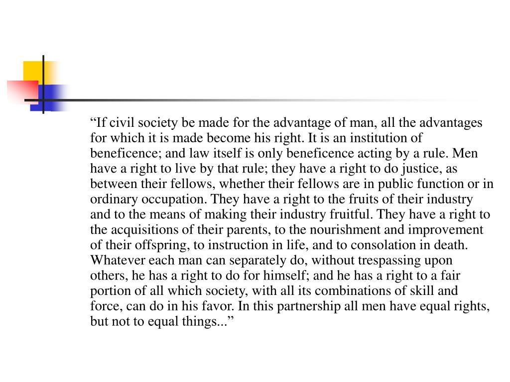 """""""If civil society be made for the advantage of man, all the advantages for which it is made become his right. It is an institution of beneficence; and law itself is only beneficence acting by a rule. Men have a right to live by that rule; they have a right to do justice, as between their fellows, whether their fellows are in public function or in ordinary occupation. They have a right to the fruits of their industry and to the means of making their industry fruitful. They have a right to the acquisitions of their parents, to the nourishment and improvement of their offspring, to instruction in life, and to consolation in death. Whatever each man can separately do, without trespassing upon others, he has a right to do for himself; and he has a right to a fair portion of all which society, with all its combinations of skill and force, can do in his favor. In this partnership all men have equal rights, but not to equal things..."""""""