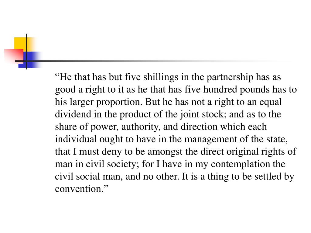 """""""He that has but five shillings in the partnership has as good a right to it as he that has five hundred pounds has to his larger proportion. But he has not a right to an equal dividend in the product of the joint stock; and as to the share of power, authority, and direction which each individual ought to have in the management of the state, that I must deny to be amongst the direct original rights of man in civil society; for I have in my contemplation the civil social man, and no other. It is a thing to be settled by convention."""""""