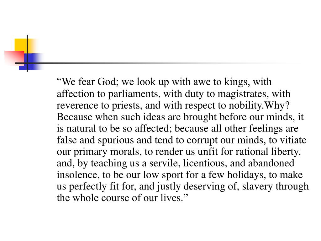 """""""We fear God; we look up with awe to kings, with affection to parliaments, with duty to magistrates, with reverence to priests, and with respect to nobility.Why? Because when such ideas are brought before our minds, it is natural to be so affected; because all other feelings are false and spurious and tend to corrupt our minds, to vitiate our primary morals, to render us unfit for rational liberty, and, by teaching us a servile, licentious, and abandoned insolence, to be our low sport for a few holidays, to make us perfectly fit for, and justly deserving of, slavery through the whole course of our lives."""""""