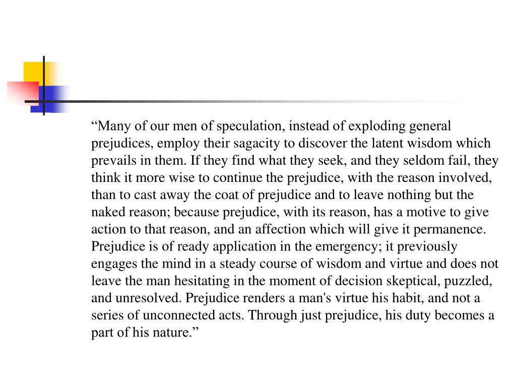 """""""Many of our men of speculation, instead of exploding general prejudices, employ their sagacity to discover the latent wisdom which prevails in them. If they find what they seek, and they seldom fail, they think it more wise to continue the prejudice, with the reason involved, than to cast away the coat of prejudice and to leave nothing but the naked reason; because prejudice, with its reason, has a motive to give action to that reason, and an affection which will give it permanence. Prejudice is of ready application in the emergency; it previously engages the mind in a steady course of wisdom and virtue and does not leave the man hesitating in the moment of decision skeptical, puzzled, and unresolved. Prejudice renders a man's virtue his habit, and not a series of unconnected acts. Through just prejudice, his duty becomes a part of his nature."""""""
