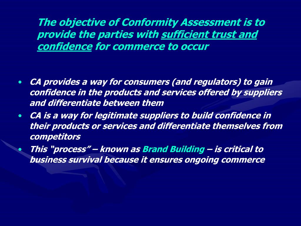 The objective of Conformity Assessment is to provide the parties with