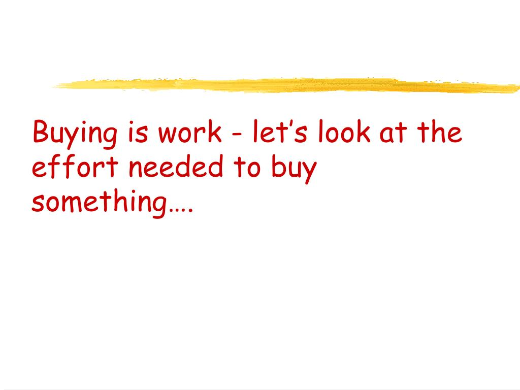 Buying is work - let's look at the effort needed to buy something….