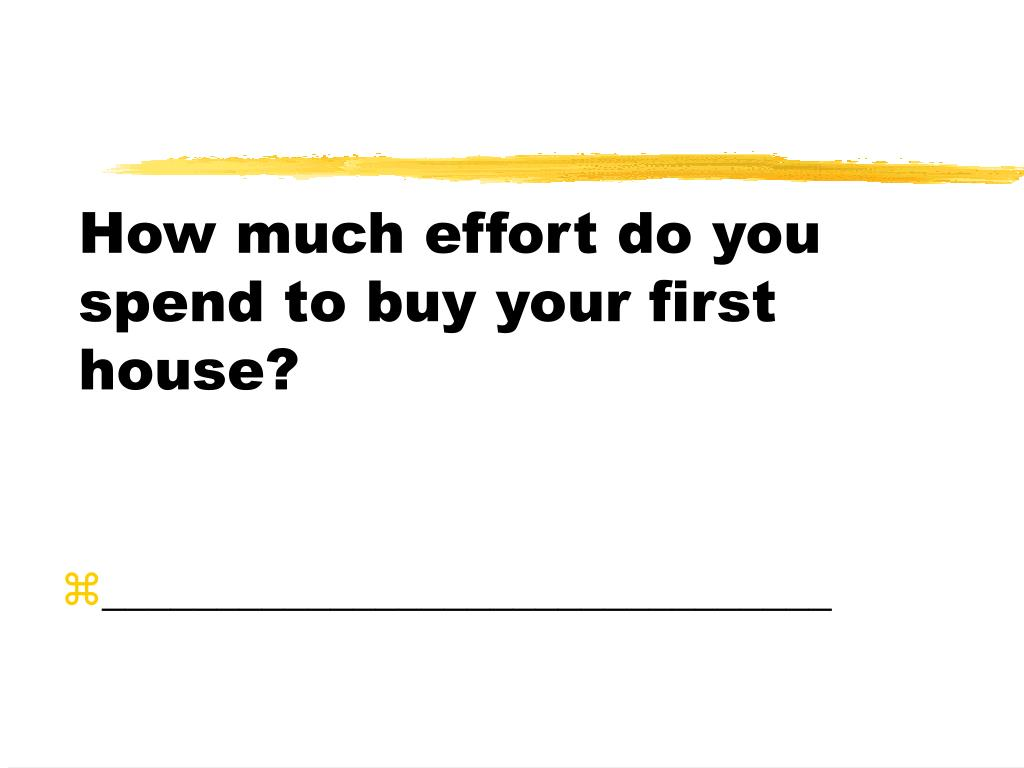 How much effort do you spend to buy your first house?