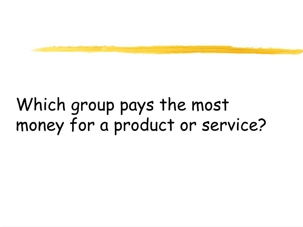 Which group pays the most money for a product or service?