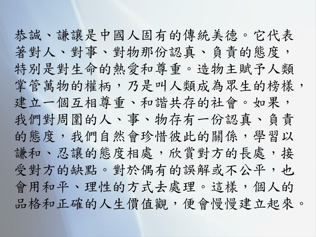 恭誠、謙讓是中國人固有的傳統美德。它代表著對人、對事、對物那份認真、負責的態度,特別是對生命的熱愛和尊重。造物主賦予人類掌管萬物的權柄,乃是叫人類成為眾生的榜樣,建立一個互相尊重、和諧共存的社會。如果,我們對周圍的人、事、物存有一份認真、負責的態度,我們自然會珍惜彼此的關係,學習以謙和、忍讓的態度相處,欣賞對方的長處,接受對方的缺點。對於偶有的誤解或不公平,也會用和平、理性的方式去處理。這樣,個人的品格和正確的人生價值觀,便會慢慢建立起來。