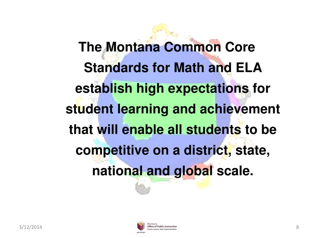 The Montana Common Core Standards for Math and ELA establish high expectations for student learning and achievement that will enable all students to be competitive on a district, state, national and global scale.