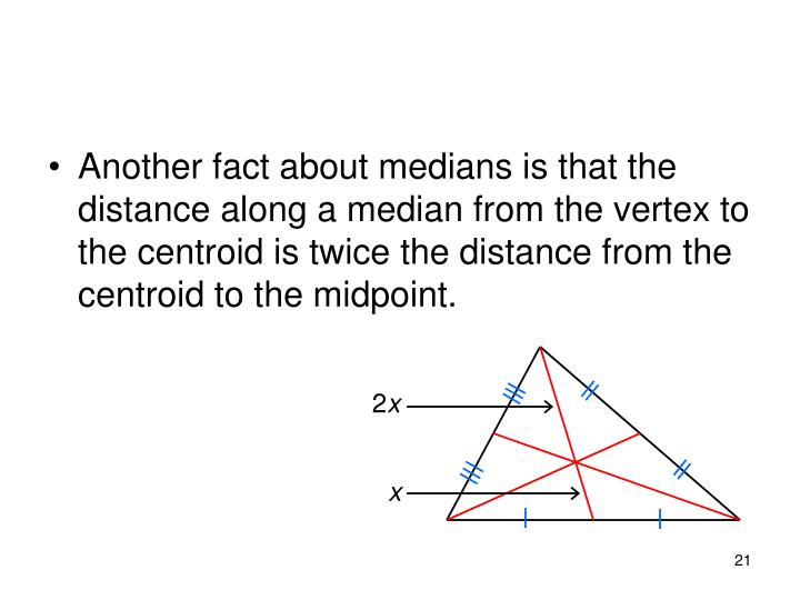 Another fact about medians is that the distance along a median from the vertex to the centroid is twice the distance from the centroid to the midpoint.