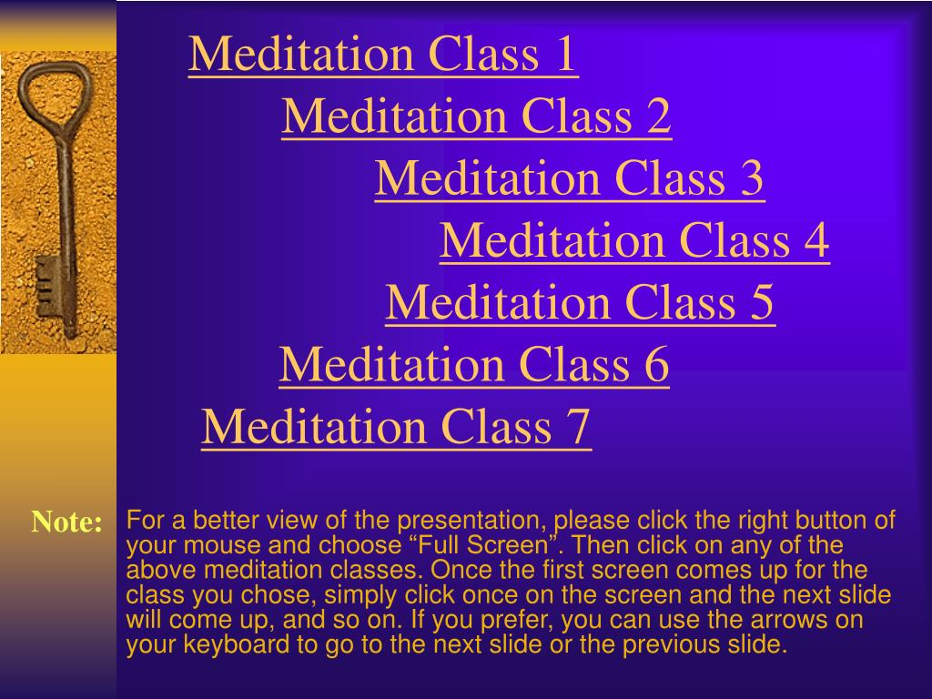"""For a better view of the presentation, please click the right button of your mouse and choose """"Full Screen"""". Then click on any of the above meditation classes. Once the first screen comes up for the class you chose, simply click once on the screen and the next slide will come up, and so on. If you prefer, you can use the arrows on your keyboard to go to the next slide or the previous slide."""