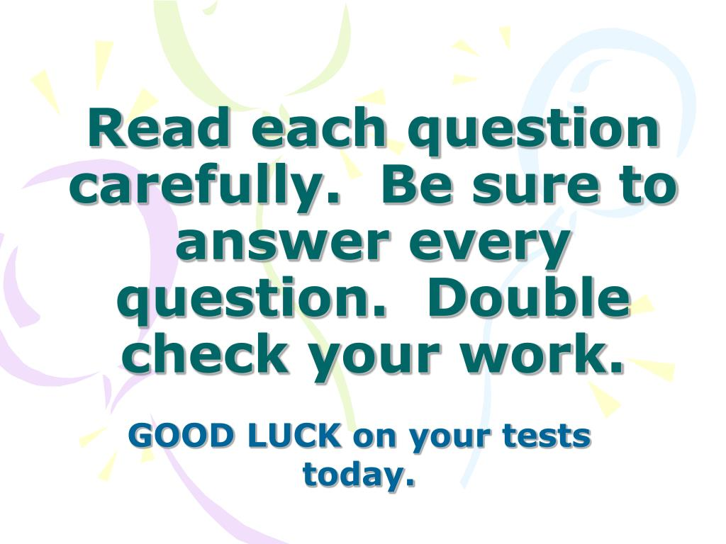 Read each question carefully.  Be sure to answer every question.  Double check your work.