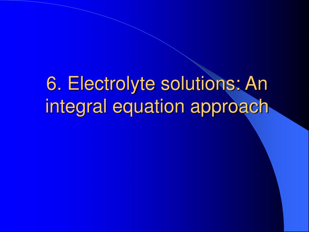 6. Electrolyte solutions: An integral equation approach