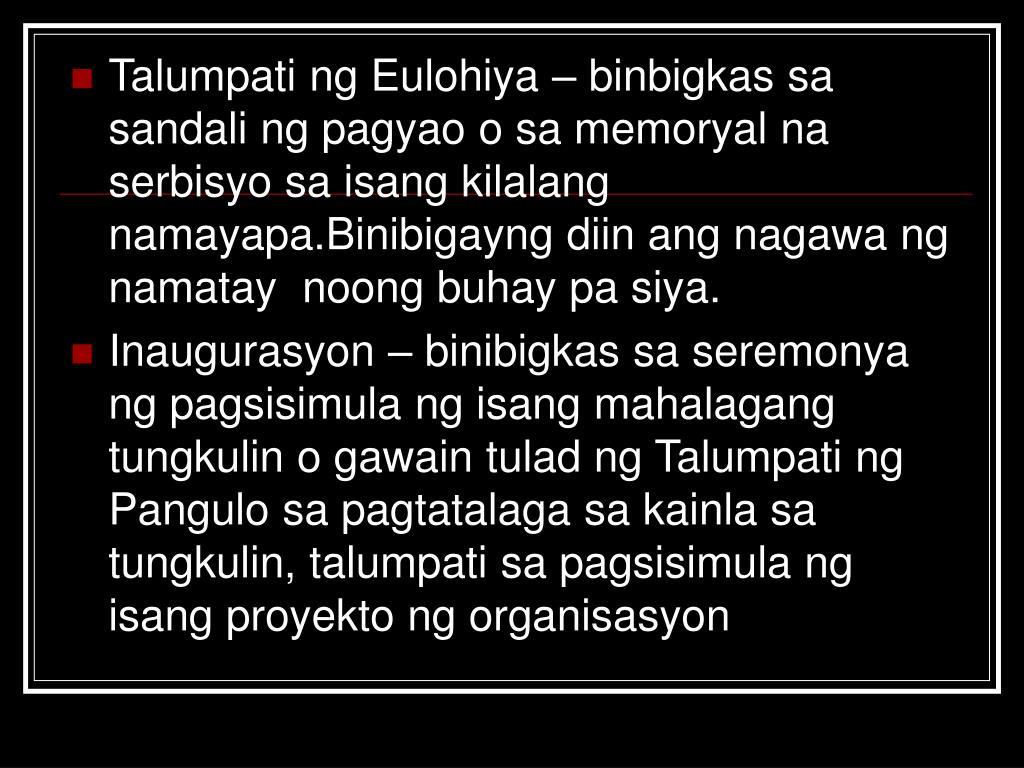 Talumpati ng Eulohiya – binbigkas sa sandali ng pagyao o sa memoryal na serbisyo sa isang kilalang namayapa.Binibigayng diin ang nagawa ng namatay  noong buhay pa siya.