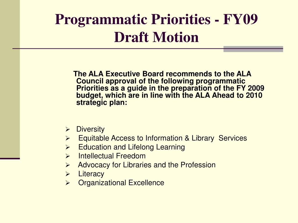 The ALA Executive Board recommends to the ALA Council approval of the following programmatic Priorities as a guide in the preparation of the FY 2009 budget, which are in line with the ALA Ahead to 2010 strategic plan: