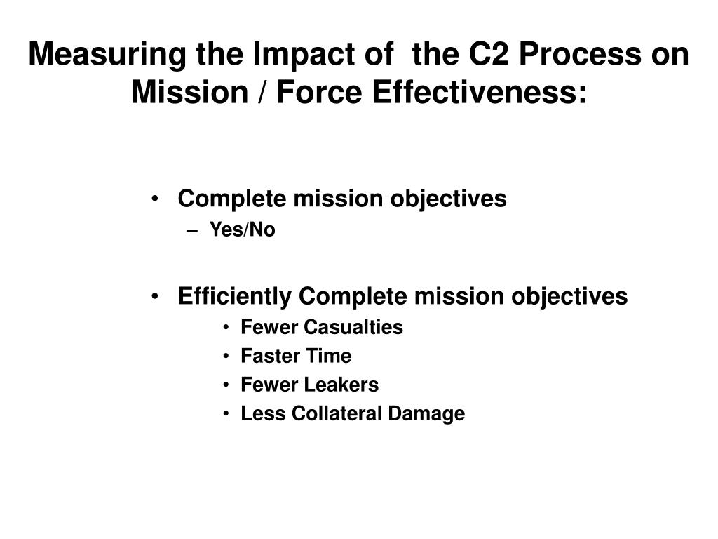 Measuring the Impact of  the C2 Process on Mission / Force Effectiveness: