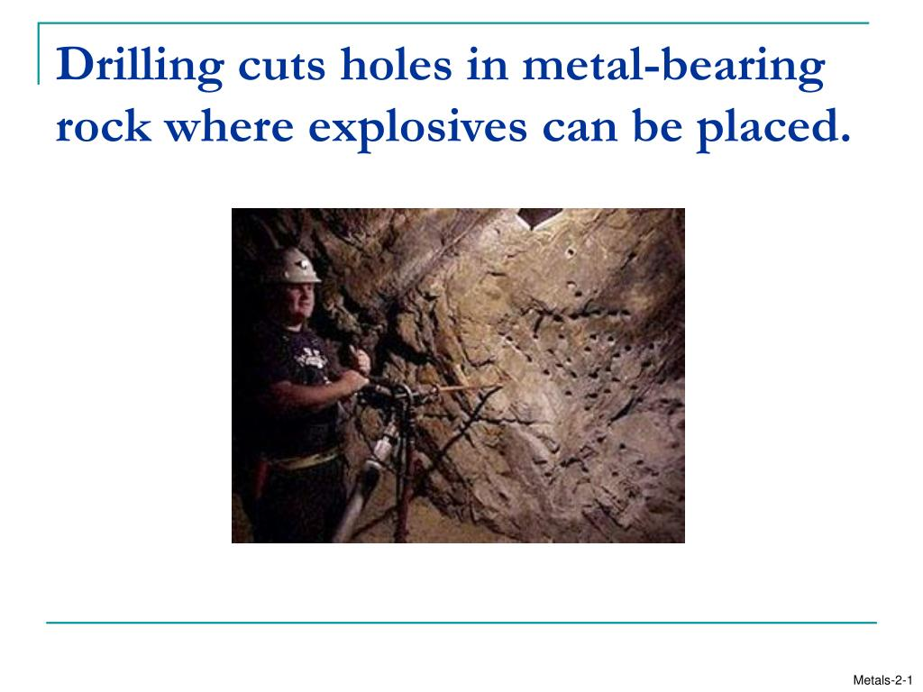 Drilling cuts holes in metal-bearing rock where explosives can be placed.