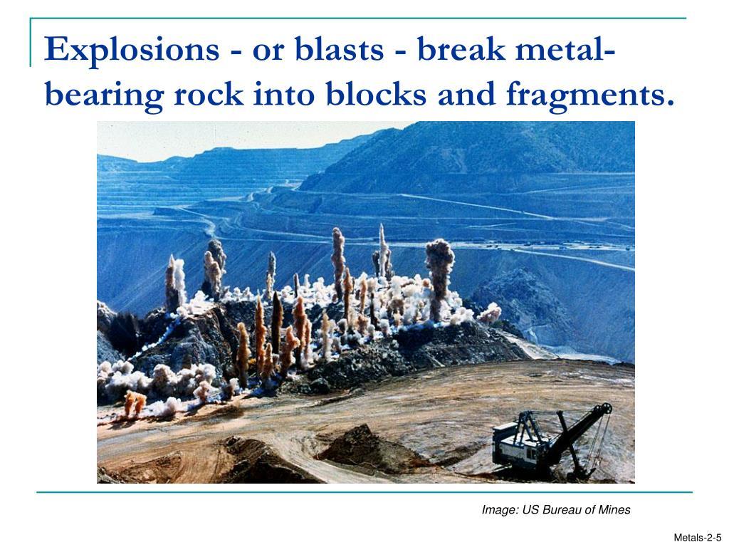 Explosions - or blasts - break metal-bearing rock into blocks and fragments.