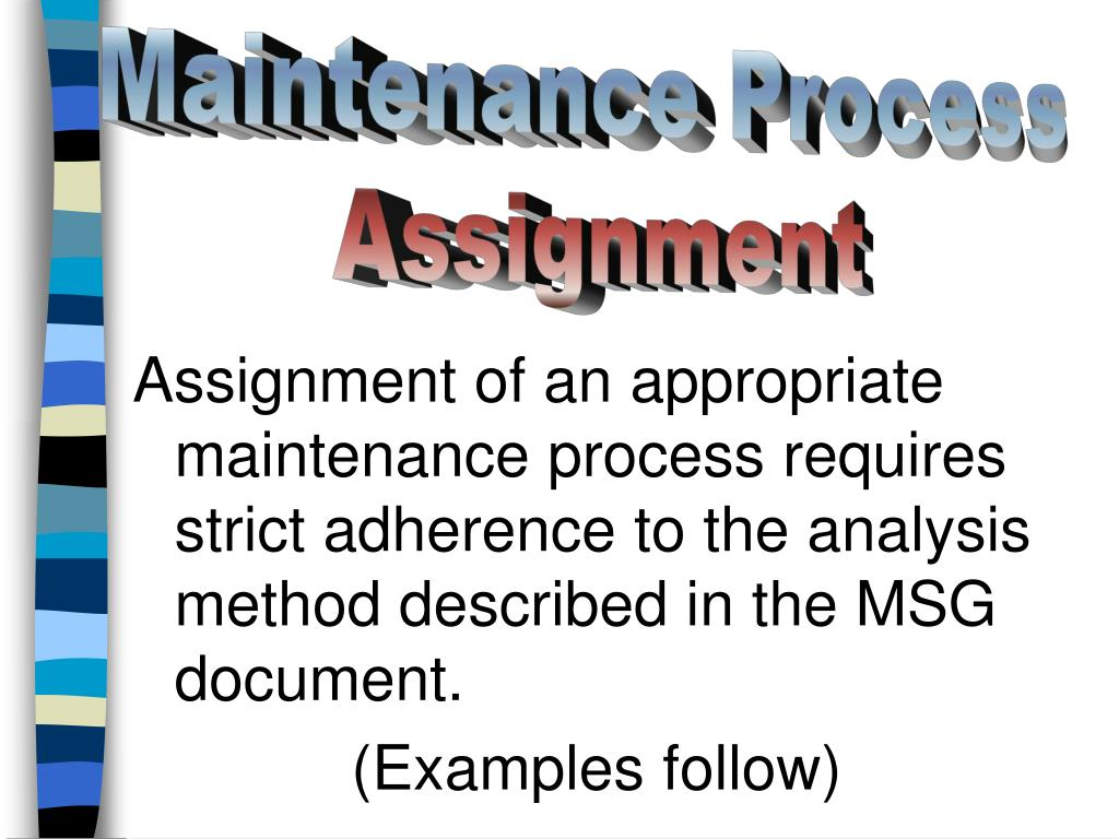Assignment of an appropriate maintenance process requires strict adherence to the analysis method described in the MSG document.