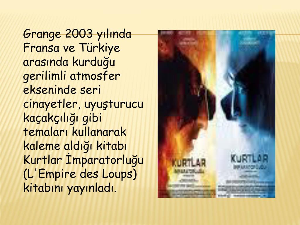 Grange 2003 yılında Fransa ve Türkiye arasında kurduğu gerilimli atmosfer ekseninde seri cinayetler, uyuşturucu kaçakçılığı gibi temaları kullanarak kaleme aldığı kitabı Kurtlar İmparatorluğu (L'Empire des Loups) kitabını yayınladı.