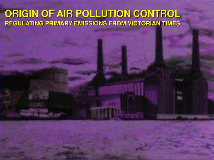 Origin of air pollution control regulating primary emissions from victorian times