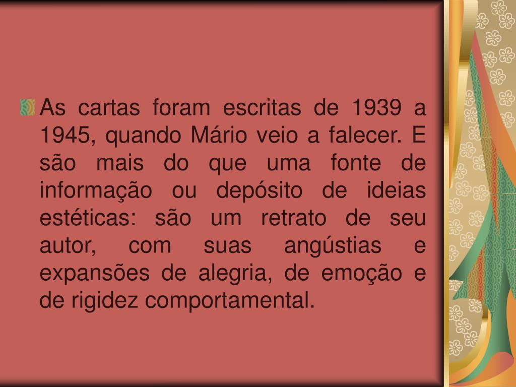 As cartas foram escritas de 1939 a 1945, quando Mário veio a falecer. E são mais do que uma fonte de informação ou depósito de ideias estéticas: são um retrato de seu autor, com suas angústias e expansões de alegria, de emoção e de rigidez comportamental.