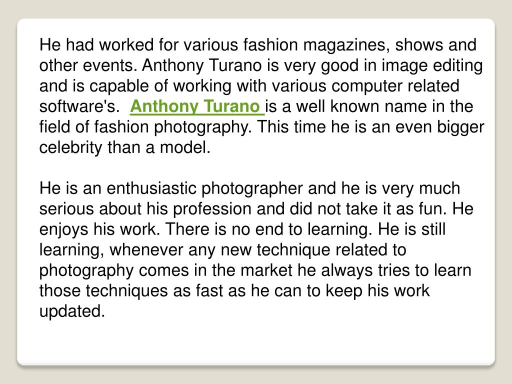 He had worked for various fashion magazines, shows and other events. Anthony Turano is very good in image editing and is capable of working with various computer related software's.