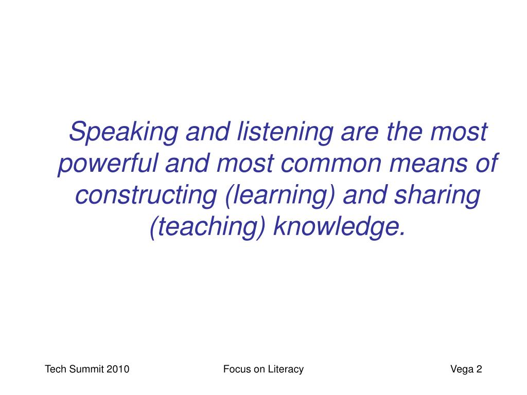 Speaking and listening are the most powerful and most common means of constructing (learning) and sharing (teaching) knowledge.
