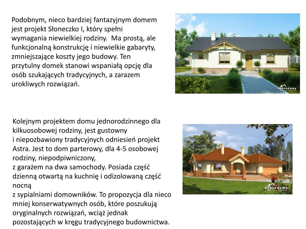 Podobnym, nieco bardziej fantazyjnym domem jest projekt Słoneczko I, który spełni wymagania niewielkiej rodziny.  Ma prostą, ale funkcjonalną konstrukcję i niewielkie gabaryty, zmniejszające koszty jego budowy. Ten przytulny domek stanowi wspaniałą opcję dla osób szukających tradycyjnych, a zarazem urokliwych rozwiązań.