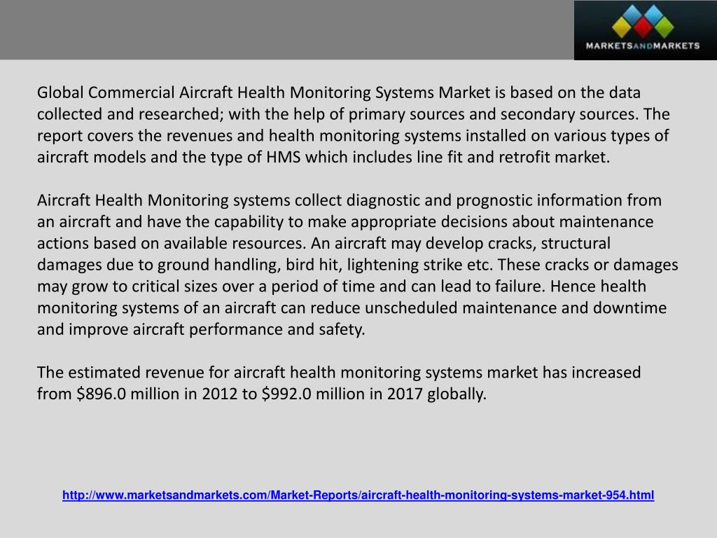 Global Commercial Aircraft Health Monitoring Systems Market is based on the data collected and researched; with the help of primary sources and secondary sources. The report covers the revenues and health monitoring systems installed on various types of aircraft models and the type of HMS which includes line fit and retrofit market.