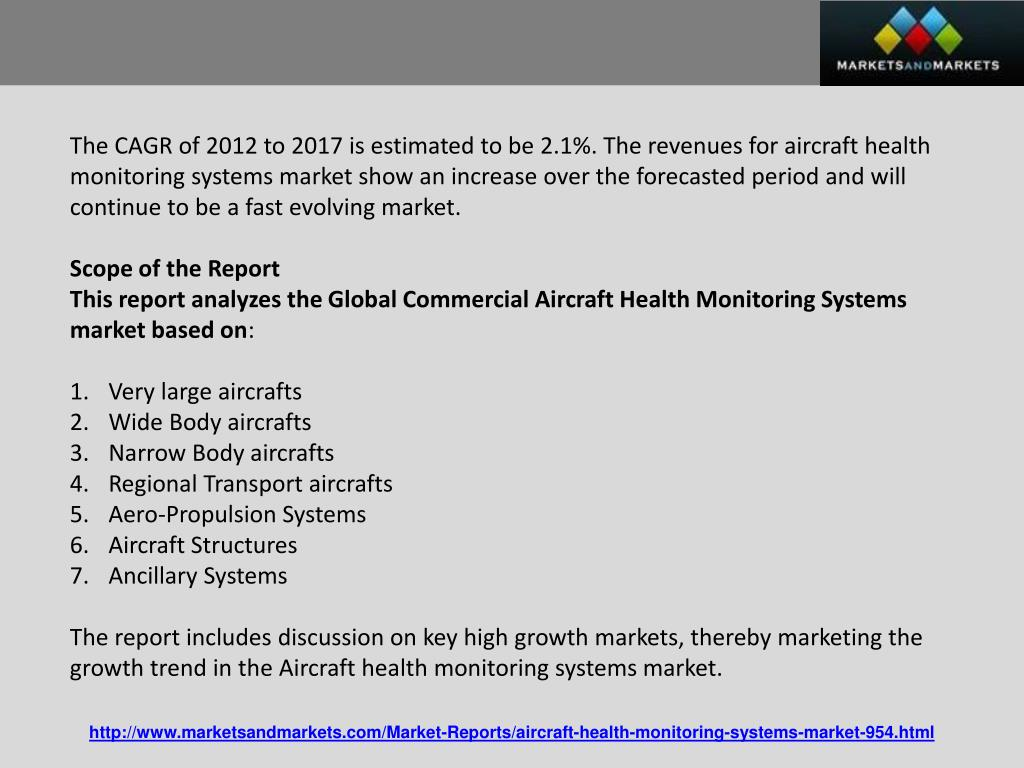 The CAGR of 2012 to 2017 is estimated to be 2.1%. The revenues for aircraft health monitoring systems market show an increase over the forecasted period and will continue to be a fast evolving market.