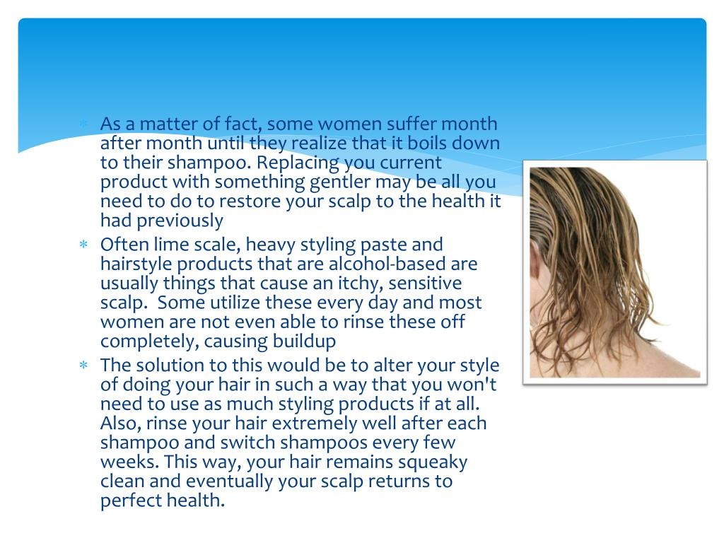 As a matter of fact, some women suffer month after month until they realize that it boils down to their shampoo. Replacing you current product with something gentler may be all you need to do to restore your scalp to the health it had