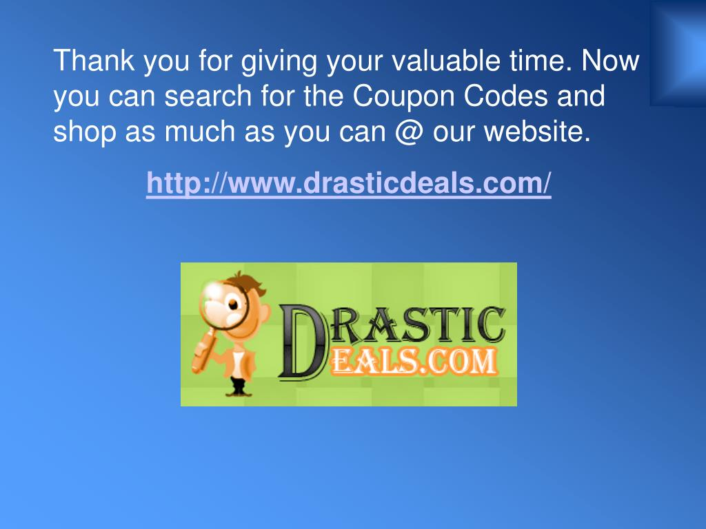 Thank you for giving your valuable time. Now you can search for the Coupon Codes and shop as much as you can @ our website.