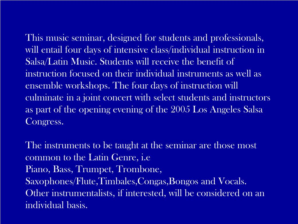 This music seminar, designed for students and professionals, will entail four days of intensive class/individual instruction in Salsa/Latin Music. Students will receive the benefit of instruction focused on their individual instruments as well as ensemble workshops. The four days of instruction will culminate in a joint concert with select students and instructors as part of the opening evening of the 2005 Los Angeles Salsa Congress.