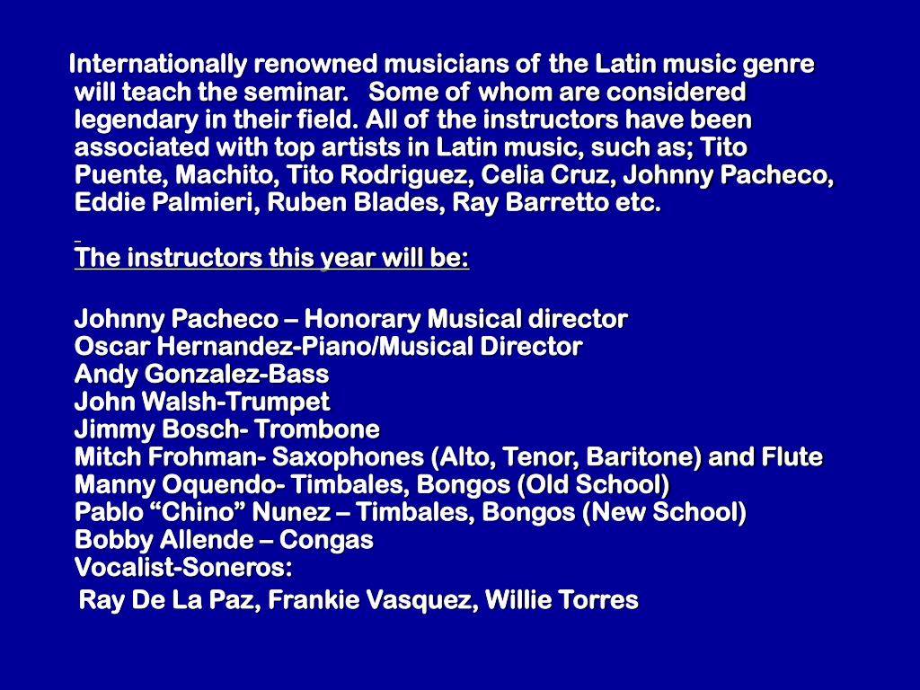 Internationally renowned musicians of the Latin music genre will teach the seminar.   Some of whom are considered legendary in their field. All of the instructors have been associated with top artists in Latin music, such as; Tito Puente, Machito, Tito Rodriguez, Celia Cruz, Johnny Pacheco, Eddie Palmieri, Ruben Blades, Ray Barretto etc.