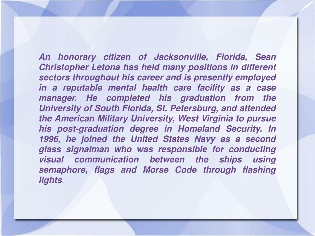 An honorary citizen of Jacksonville, Florida, Sean Christopher Letona has held many positions in different sectors throughout his career and is presently employed in a reputable mental health care facility as a case manager. He completed his graduation from the University of South Florida, St. Petersburg, and attended the American Military University, West Virginia to pursue his post-graduation degree in Homeland Security. In 1996, he joined the United States Navy as a second glass signalman who was responsible for conducting visual communication between the ships using semaphore, flags and Morse Code through flashing lights