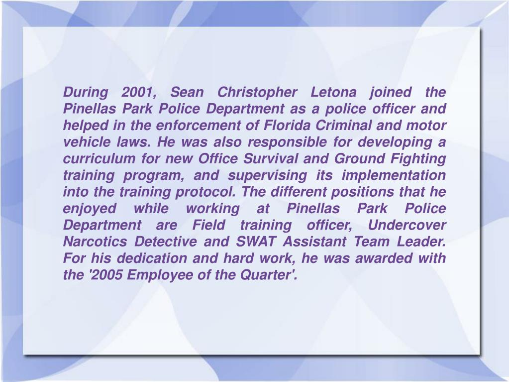 During 2001, Sean Christopher Letona joined the Pinellas Park Police Department as a police officer and helped in the enforcement of Florida Criminal and motor vehicle laws. He was also responsible for developing a curriculum for new Office Survival and Ground Fighting training program, and supervising its implementation into the training protocol. The different positions that he enjoyed while working at Pinellas Park Police Department are Field training officer, Undercover Narcotics Detective and SWAT Assistant Team Leader. For his dedication and hard work, he was awarded with the '2005 Employee of the Quarter'.