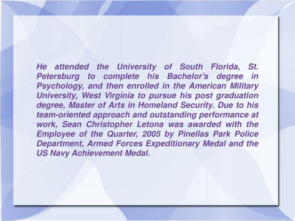 He attended the University of South Florida, St. Petersburg to complete his Bachelor's degree in Psychology, and then enrolled in the American Military University, West Virginia to pursue his post graduation degree, Master of Arts in Homeland Security. Due to his team-oriented approach and outstanding performance at work, Sean Christopher Letona was awarded with the Employee of the Quarter, 2005 by Pinellas Park Police Department, Armed Forces Expeditionary Medal and the US Navy Achievement Medal.