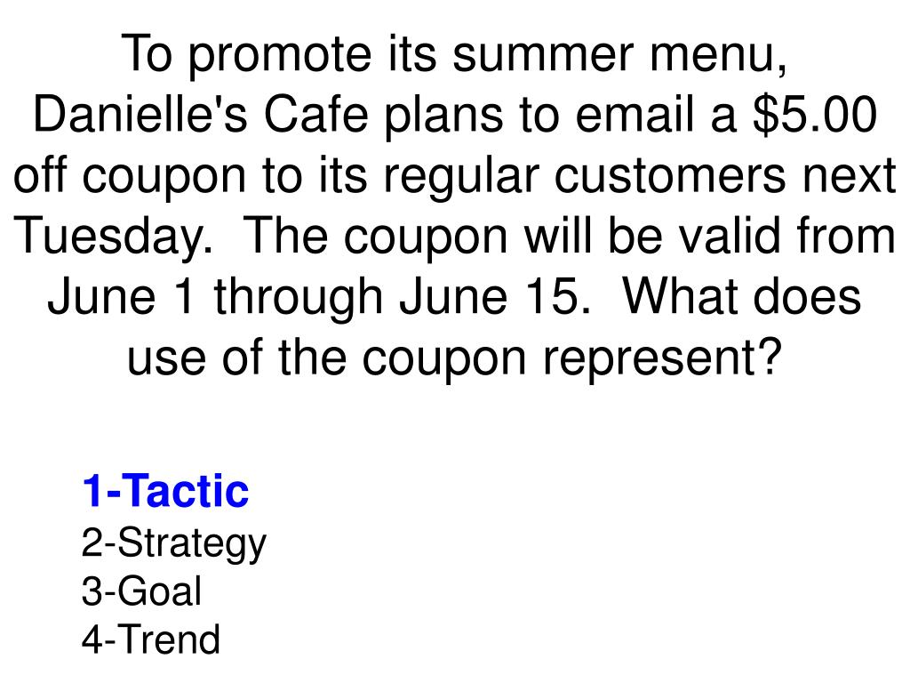 To promote its summer menu, Danielle's Cafe plans to email a $5.00 off coupon to its regular customers next Tuesday. The coupon will be valid from June 1 through June 15. What does use of the coupon represent?