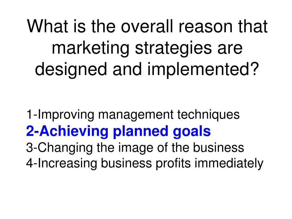 What is the overall reason that marketing strategies are designed and implemented?