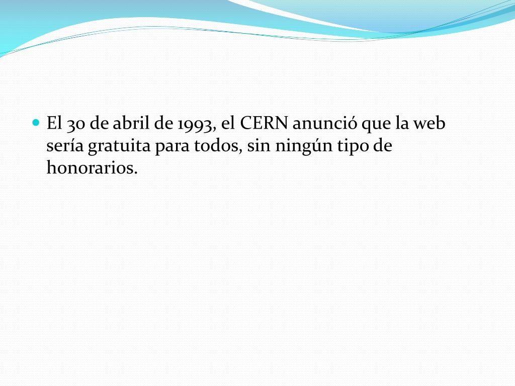 El 30 de abril de 1993, el CERN anunció que la web sería gratuita para todos, sin ningún tipo de honorarios.
