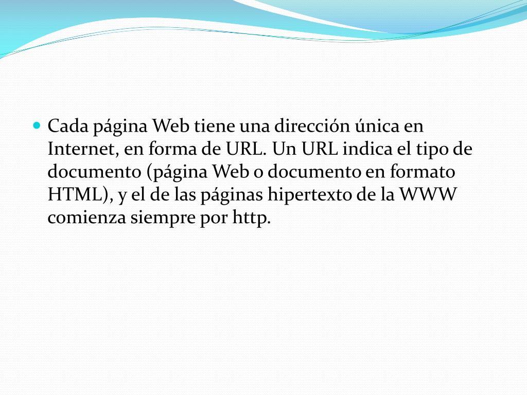 Cada página Web tiene una dirección única en Internet, en forma de URL. Un URL indica el tipo de documento (página Web o documento en formato HTML), y el de las páginas hipertexto de la WWW comienza siempre por http.
