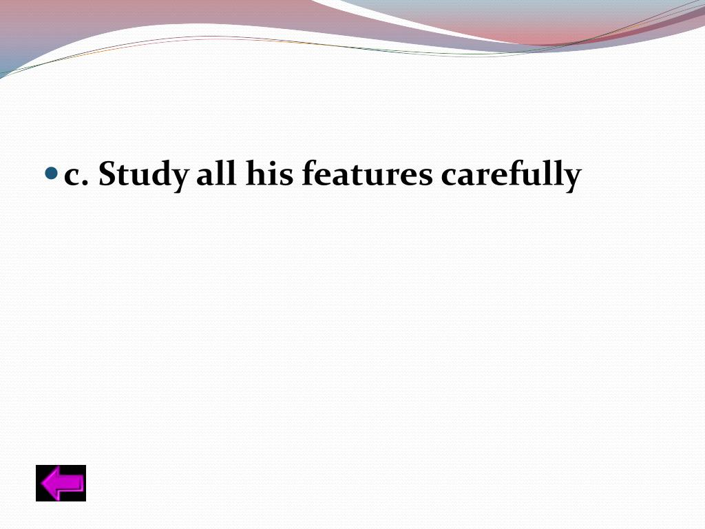 c. Study all his features carefully