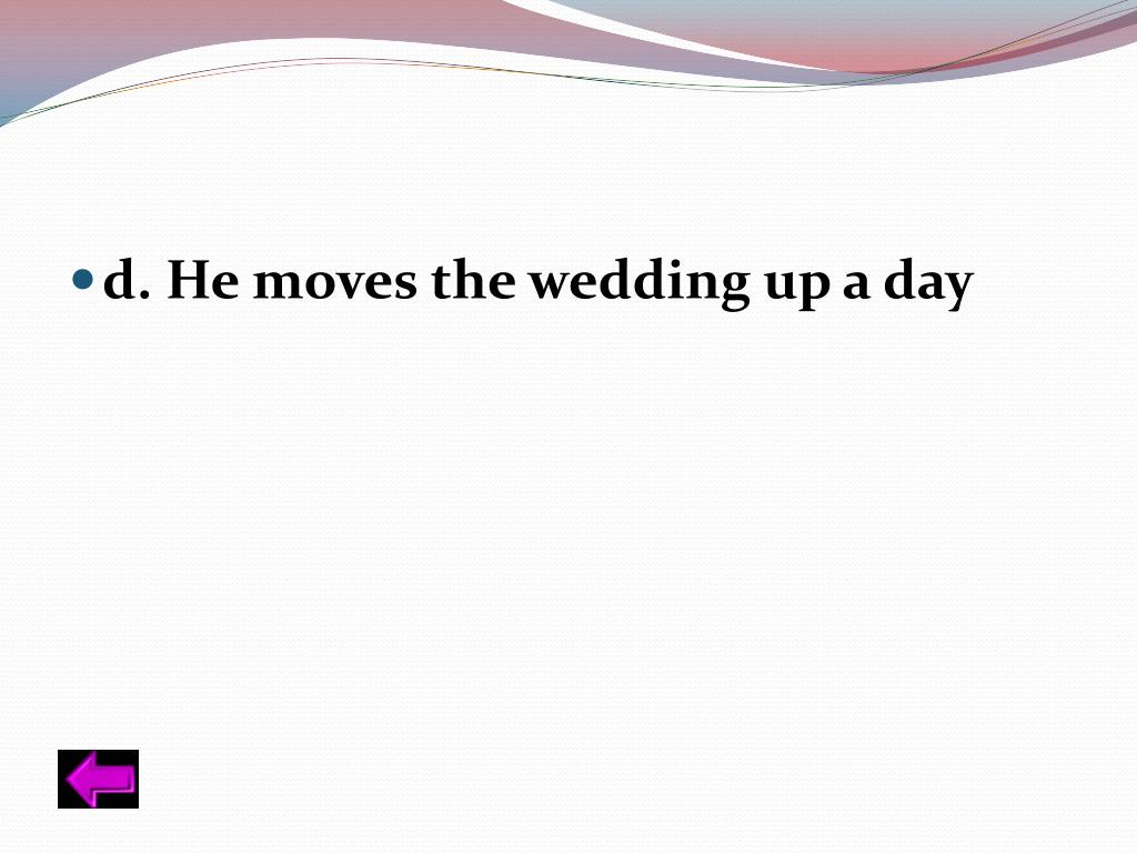 d. He moves the wedding up a day
