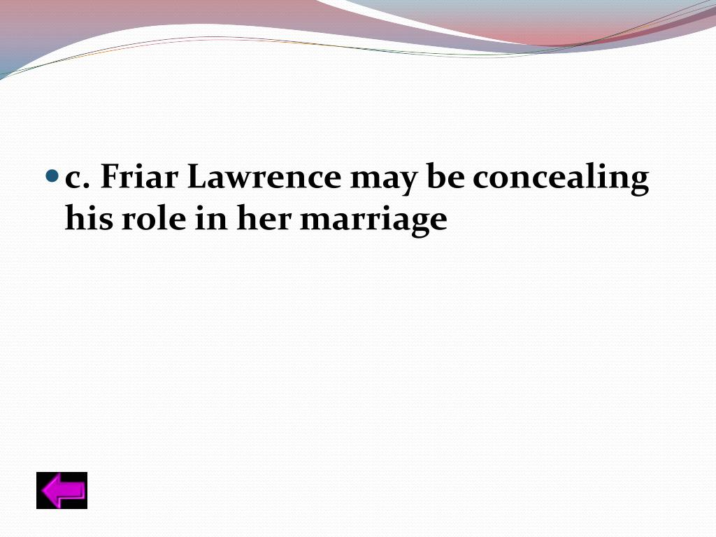 c. Friar Lawrence may be concealing his role in her marriage