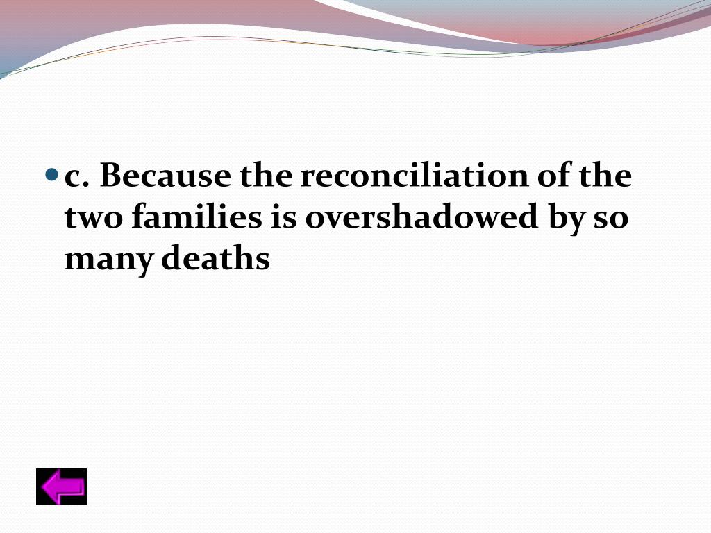 c. Because the reconciliation of the two families is overshadowed by so many deaths